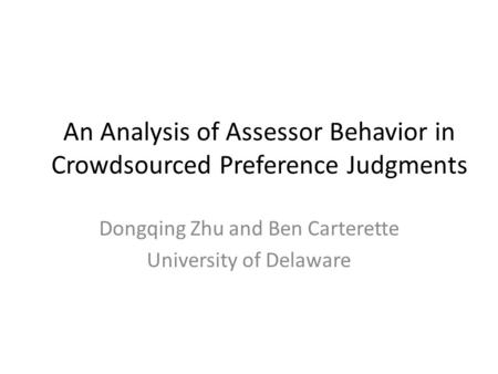 An Analysis of Assessor Behavior in Crowdsourced Preference Judgments Dongqing Zhu and Ben Carterette University of Delaware.