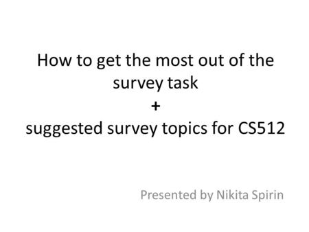 How to get the most out of the survey task + suggested survey topics for CS512 Presented by Nikita Spirin.