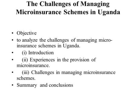 The Challenges of Managing Microinsurance Schemes in Uganda Objective to analyze the challenges of managing micro- insurance schemes in Uganda. (i) Introduction.