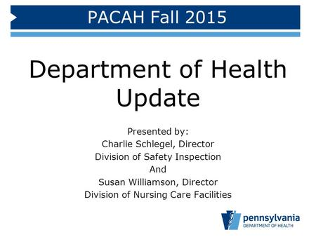 PACAH Fall 2015 Department of Health Update Presented by: Charlie Schlegel, Director Division of Safety Inspection And Susan Williamson, Director Division.