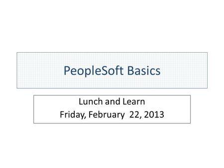 PeopleSoft Basics Lunch and Learn Friday, February 22, 2013.