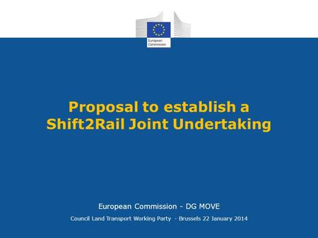 Proposal to establish a Shift2Rail Joint Undertaking Council Land Transport Working Party - Brussels 22 January 2014 European Commission - DG MOVE.