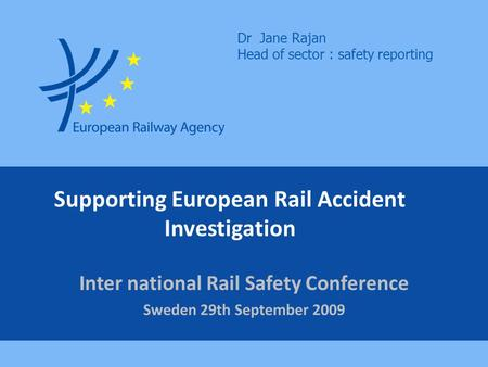 Supporting European Rail Accident Investigation Inter national Rail Safety Conference Sweden 29th September 2009 Dr Jane Rajan Head of sector : safety.