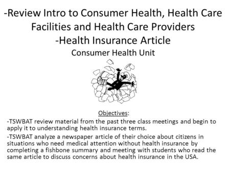-Review Intro to Consumer Health, Health Care Facilities and Health Care Providers -Health Insurance Article Consumer Health Unit Objectives: -TSWBAT review.
