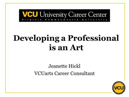 Developing a Professional is an Art Jeanette Hickl VCUarts Career Consultant.
