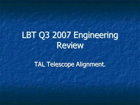 LBT Q3 2007 Engineering Review TAL Telescope Alignment.