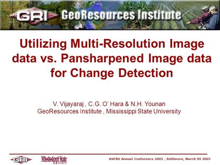 ASPRS Annual Conference 2005, Baltimore, March 09 2005 Utilizing Multi-Resolution Image data vs. Pansharpened Image data for Change Detection V. Vijayaraj,