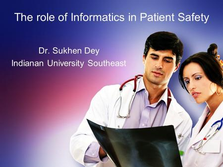 The role of Informatics in Patient Safety Dr. Sukhen Dey Indianan University Southeast.