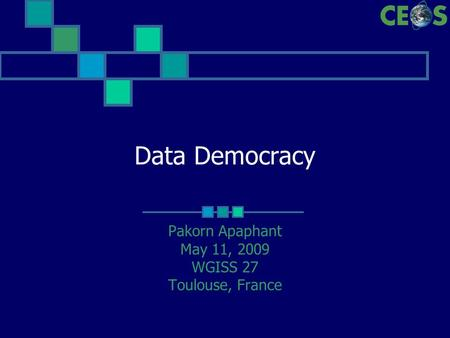 Data Democracy Pakorn Apaphant May 11, 2009 WGISS 27 Toulouse, France.