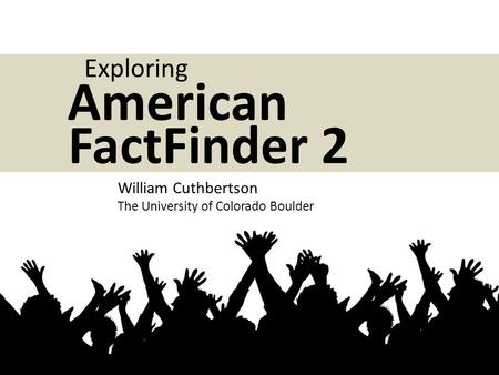 William Cuthbertson The University of Colorado Boulder American FactFinder 2 Exploring.