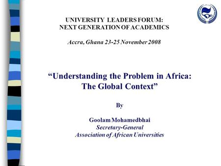 "UNIVERSITY LEADERS FORUM: NEXT GENERATION OF ACADEMICS Accra, Ghana 23-25 November 2008 ""Understanding the Problem in Africa: The Global Context"" By Goolam."