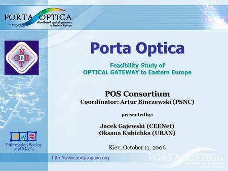 Porta Optica Feasibility Study of OPTICAL GATEWAY to Eastern Europe POS Consortium Coordinator: Artur Binczewski (PSNC) presented by: Jacek Gajewski (CEENet)
