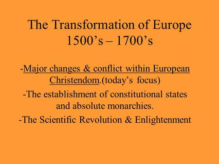 The Transformation of Europe 1500's – 1700's -Major changes & conflict within European Christendom.(today's focus) -The establishment of constitutional.