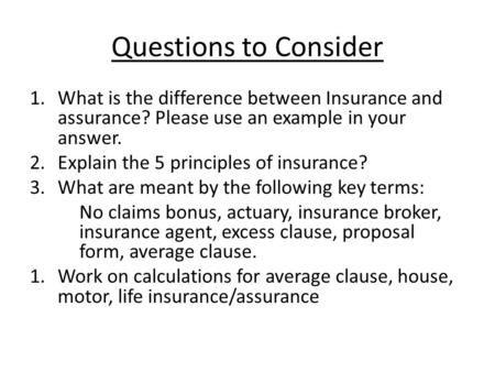 Questions to Consider 1.What is the difference between Insurance and assurance? Please use an example in your answer. 2.Explain the 5 principles of insurance?