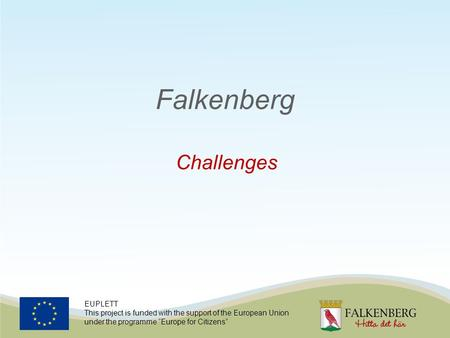 "EUPLETT This project is funded with the support of the European Union under the programme ""Europe for Citizens"" Falkenberg Challenges."