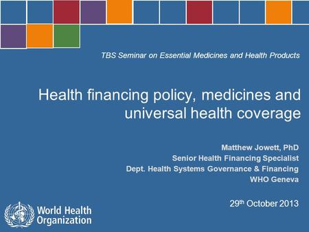 TBS Seminar on Essential Medicines and Health Products Geneva, 29 October 2013 Matthew Jowett, PhD Senior Health Financing Specialist Dept. Health Systems.
