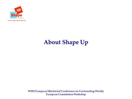WHO European Ministerial Conference on Couteracting Obesity European Commission Workshop About Shape Up.
