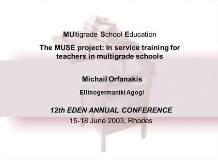 MUltigrade School Education The MUSE project: In service training for teachers in multigrade schools Michail Orfanakis Ellinogermaniki Agogi 12th EDEN.