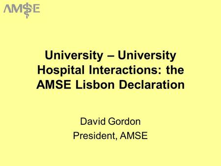 University – University Hospital Interactions: the AMSE Lisbon Declaration David Gordon President, AMSE.