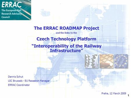 "1 The ERRAC ROADMAP Project and the links to the Czech Technology Platform ""Interoperability of the Railway Infrastructure"" Praha, 12 March 2009 Dennis."