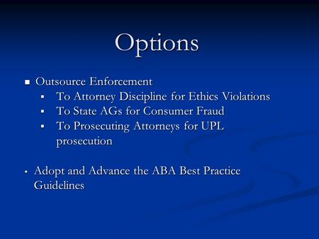 Options Outsource Enforcement Outsource Enforcement  To Attorney Discipline for Ethics Violations  To State AGs for Consumer Fraud  To Prosecuting Attorneys.