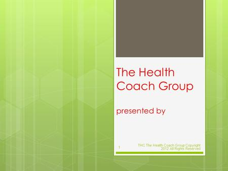 The Health Coach Group presented by THC The Health Coach Group Copyright 2012 All Rights Reserved 1.