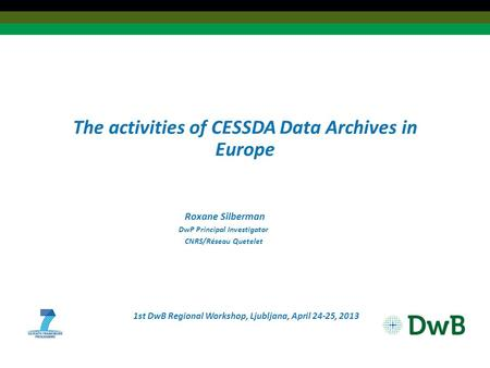 The activities of CESSDA Data Archives in Europe Roxane Silberman DwP Principal Investigator CNRS/Réseau Quetelet 1st DwB Regional Workshop, Ljubljana,