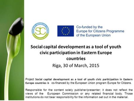 Social capital development as a tool of youth civic participation in Eastern Europe countries Riga, 30 of March, 2015 Project Social capital development.