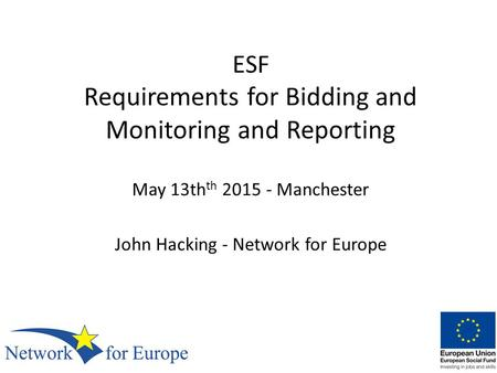 ESF Requirements for Bidding and Monitoring and Reporting May 13th th 2015 - Manchester John Hacking - Network for Europe.