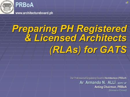 Preparing PH Registered & Licensed Architects (RLAs) for GATS The Professional Regulatory Board of Architecture ( PRBoA ) Ar Armando N. ALLÍ, apec ar Ar.