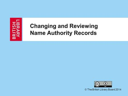 Changing and Reviewing Name Authority Records © The British Library Board 2014.