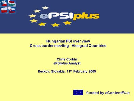 Hungarian PSI over view Cross border meeting - Visegrad Countries Chris Corbin ePSIplus Analyst Beckov, Slovakia, 11 th February 2009 funded by eContentPlus.
