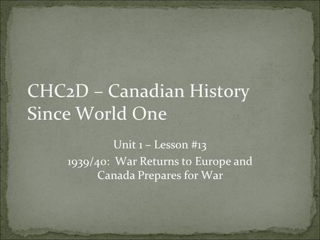 CHC2D – Canadian History Since World One Unit 1 – Lesson #13 1939/40: War Returns to Europe and Canada Prepares for War.
