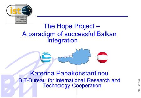 BIT / IKT, 2001 The Hope Project – A paradigm of successful Balkan Integration Katerina Papakonstantinou BIT-Bureau for International Research and Technology.