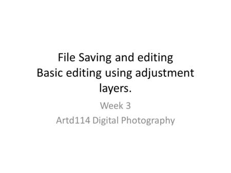 File Saving and editing Basic editing using adjustment layers. Week 3 Artd114 Digital Photography.