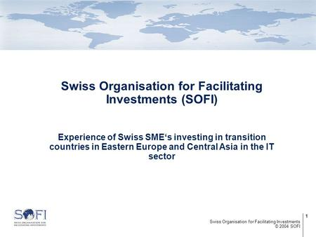 1 © 2004 SOFI Swiss Organisation for Facilitating Investments Swiss Organisation for Facilitating Investments (SOFI) Experience of Swiss SME's investing.