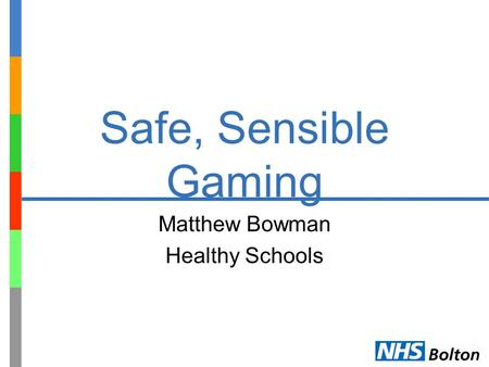Safe, Sensible Gaming Matthew Bowman Healthy Schools.