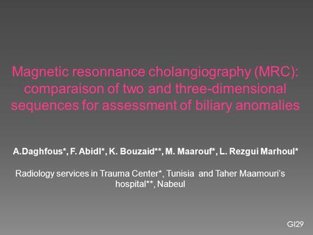 Magnetic resonnance cholangiography (MRC): comparaison of two and three-dimensional sequences for assessment of biliary anomalies A.Daghfous*, F. AbidI*,