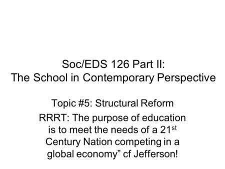 Soc/EDS 126 Part II: The School in Contemporary Perspective Topic #5: Structural Reform RRRT: The purpose of education is to meet the needs of a 21 st.