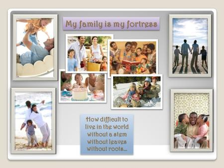 My family is my fortress How difficult to live in the world without a stem without leaves without roots…