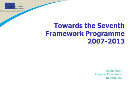 Towards the Seventh Framework Programme 2007-2013 Martin Penny European Commission Research DG.