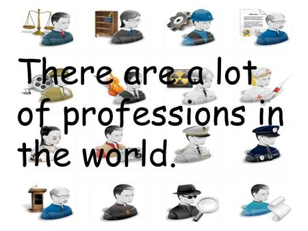 There are a lot of professions in the world.. For example: A Doctor.
