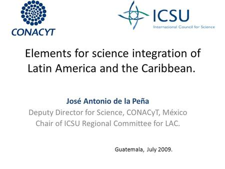 Elements for science integration of Latin America and the Caribbean. José Antonio de la Peña Deputy Director for Science, CONACyT, México Chair of ICSU.