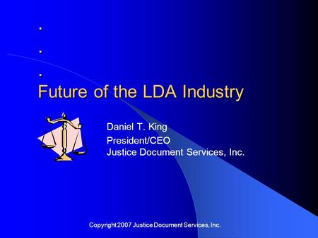 ... Future of the LDA Industry Daniel T. King President/CEO Justice Document Services, Inc. Copyright 2007 Justice Document Services, Inc.
