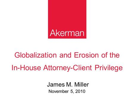 Globalization and Erosion of the In-House Attorney-Client Privilege James M. Miller November 5, 2010.