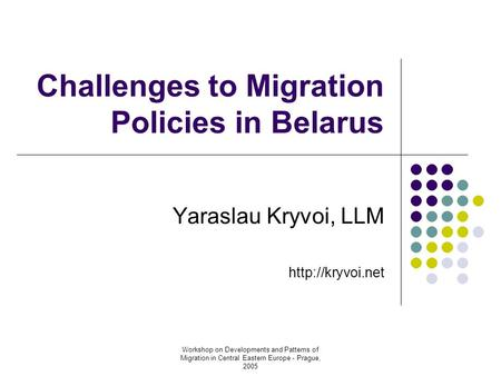 Workshop on Developments and Patterns of Migration in Central Eastern Europe - Prague, 2005 Challenges to Migration Policies in Belarus Yaraslau Kryvoi,