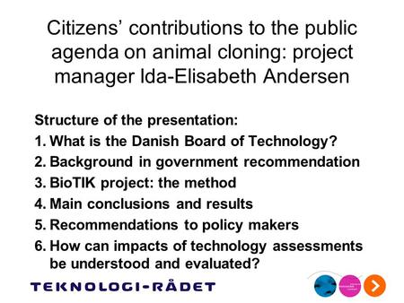 Citizens' contributions to the public agenda on animal cloning: project manager Ida-Elisabeth Andersen Structure of the presentation: 1.What is the Danish.