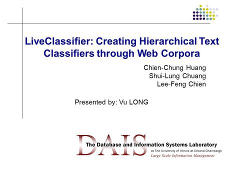 1 LiveClassifier: Creating Hierarchical Text Classifiers through Web Corpora Chien-Chung Huang Shui-Lung Chuang Lee-Feng Chien Presented by: Vu LONG.