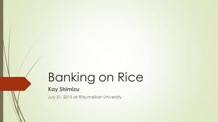 Banking on Rice Kay Shimizu July 31, 2015 at Ritsumeikan University.