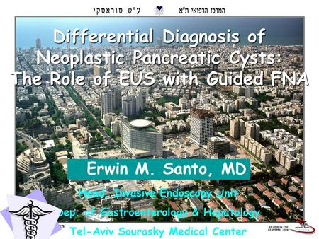 1 Differential Diagnosis of Neoplastic Pancreatic Cysts: The Role of EUS with Guided FNA Erwin M. Santo, MD Head, Invasive Endoscopy Unit Dep. of Gastroenterology.